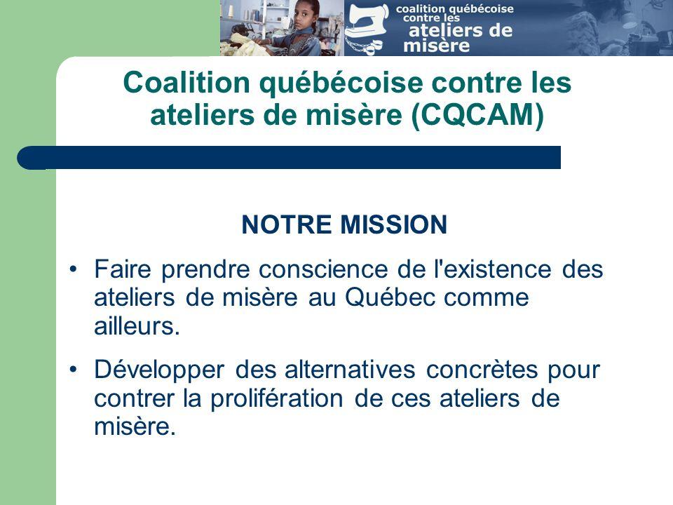 NOTRE MISSION Faire prendre conscience de l existence des ateliers de misère au Québec comme ailleurs.