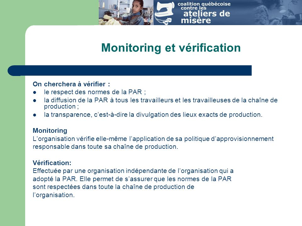 Monitoring et vérification On cherchera à vérifier : le respect des normes de la PAR ; la diffusion de la PAR à tous les travailleurs et les travailleuses de la chaîne de production ; la transparence, cest-à-dire la divulgation des lieux exacts de production.