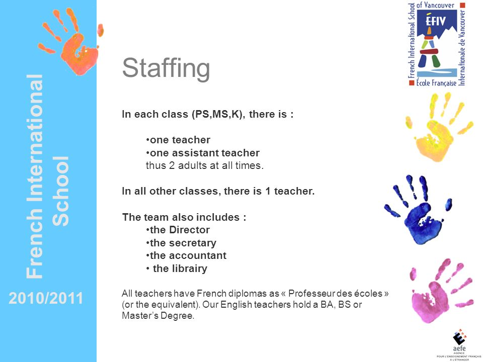 2010/2011 French International School Staffing In each class (PS,MS,K), there is : one teacher one assistant teacher thus 2 adults at all times. In al