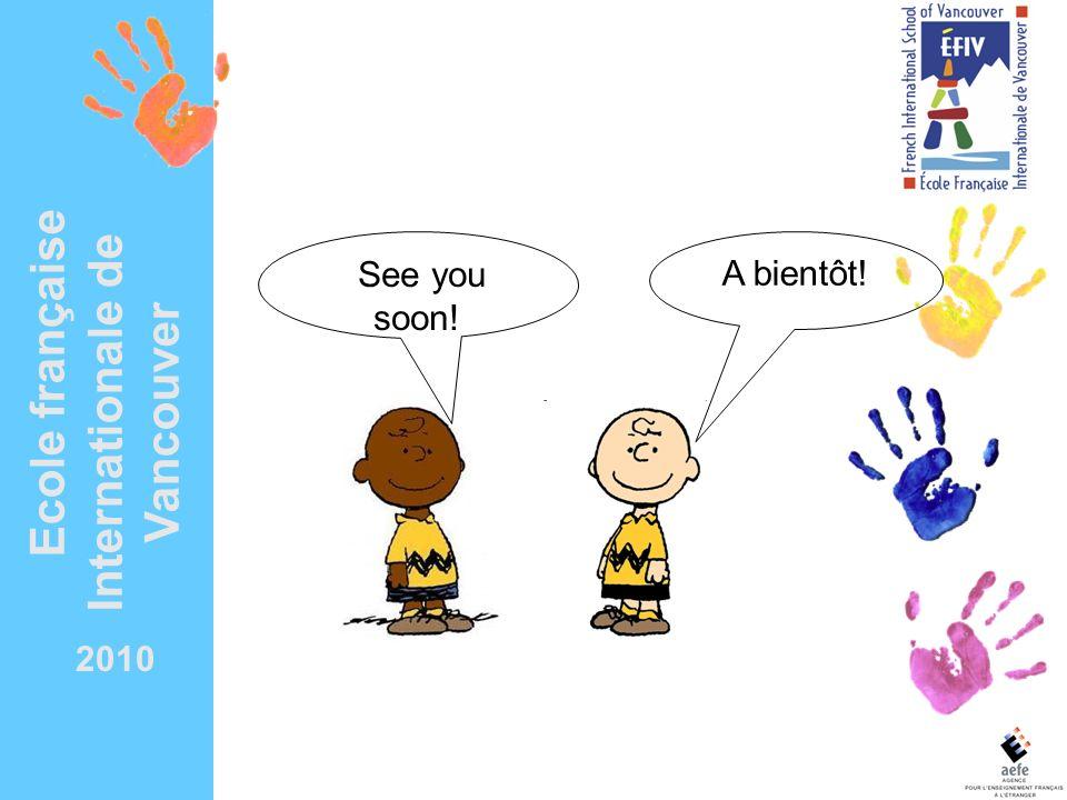 A bientôt! See you soon! 2010 Ecole française Internationale de Vancouver