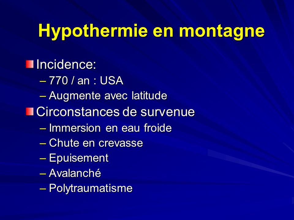 Hypothermie en montagne Incidence: –770 / an : USA –Augmente avec latitude Circonstances de survenue –Immersion en eau froide –Chute en crevasse –Epuisement –Avalanché –Polytraumatisme
