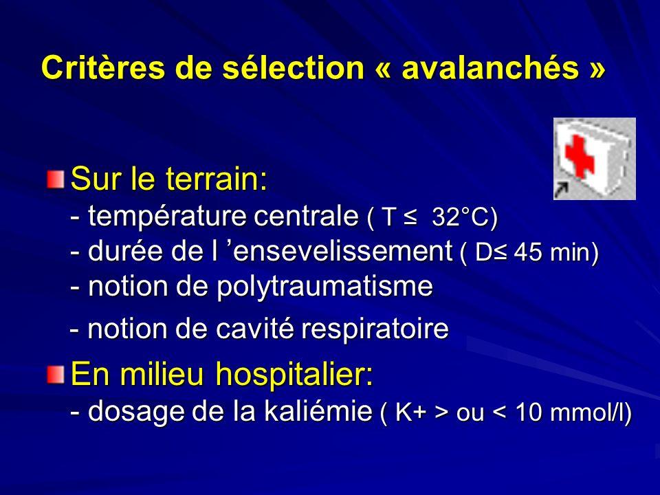 Critères de sélection « avalanchés » Sur le terrain: - température centrale ( T 32°C) - durée de l ensevelissement ( D 45 min) - notion de polytraumatisme - notion de cavité respiratoire - notion de cavité respiratoire En milieu hospitalier: - dosage de la kaliémie ( K+ > ou ou < 10 mmol/l)