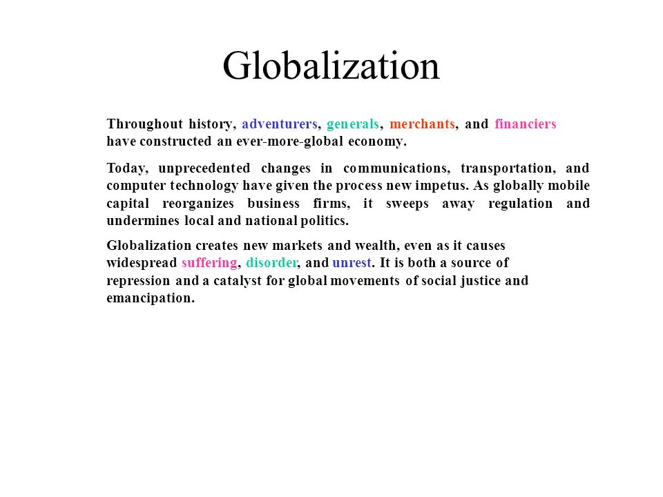 Globalization Throughout history, adventurers, generals, merchants, and financiers have constructed an ever-more-global economy. Today, unprecedented