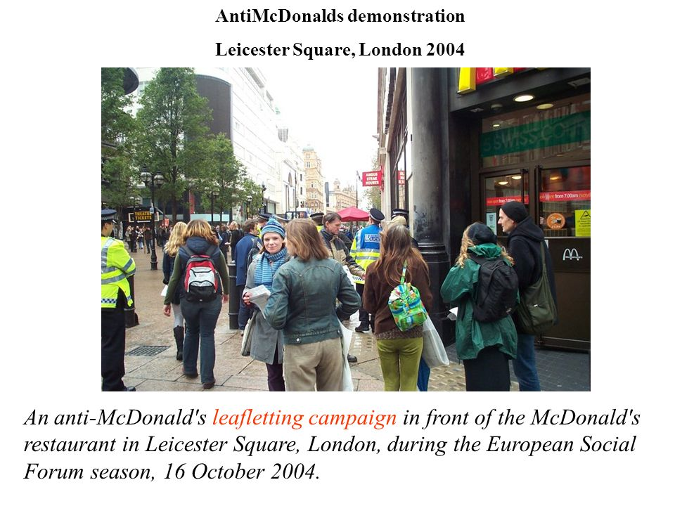 AntiMcDonalds demonstration Leicester Square, London 2004 An anti-McDonald's leafletting campaign in front of the McDonald's restaurant in Leicester S