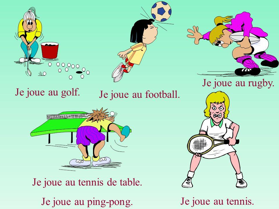 Je joue au golf. Je joue au football. Je joue au rugby. Je joue au tennis de table. Je joue au ping-pong. Je joue au tennis.
