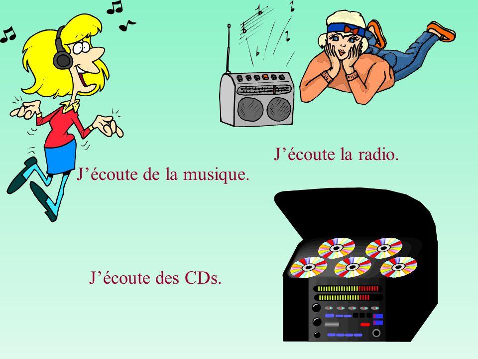 Jécoute de la musique. Jécoute la radio. Jécoute des CDs.