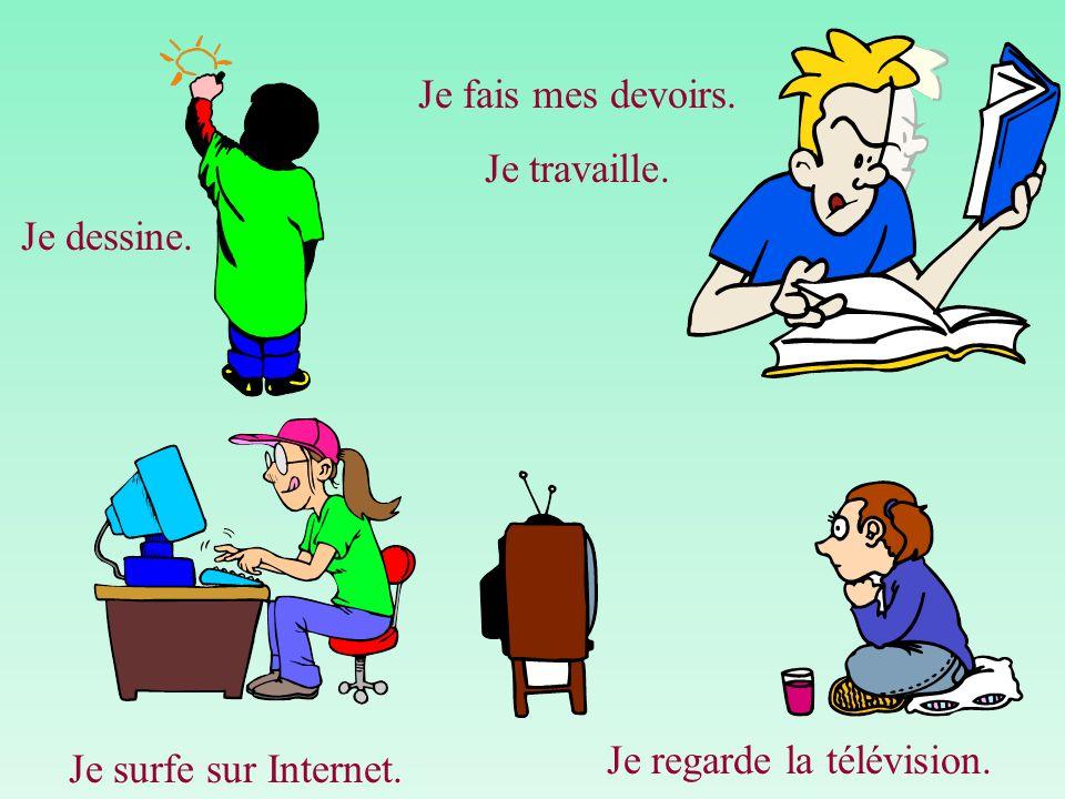Je dessine. Je fais mes devoirs. Je travaille. Je surfe sur Internet. Je regarde la télévision.