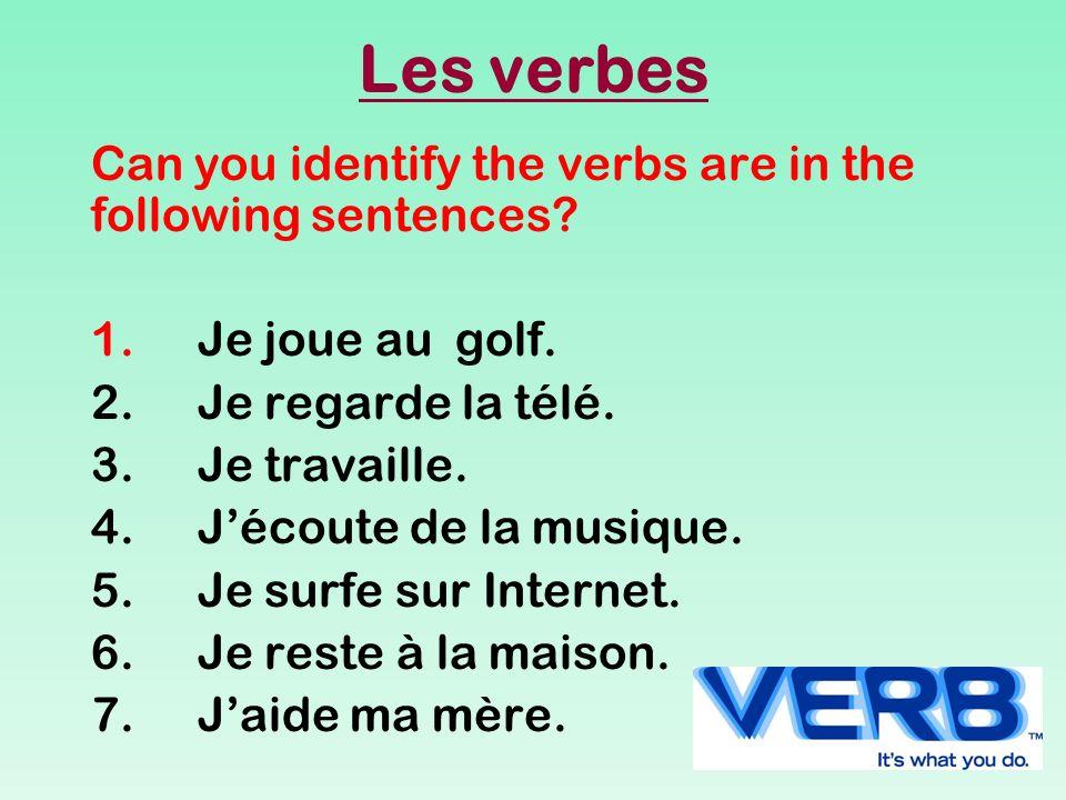 Les verbes Can you identify the verbs are in the following sentences? 1.Je joue au golf. 2.Je regarde la télé. 3.Je travaille. 4.Jécoute de la musique