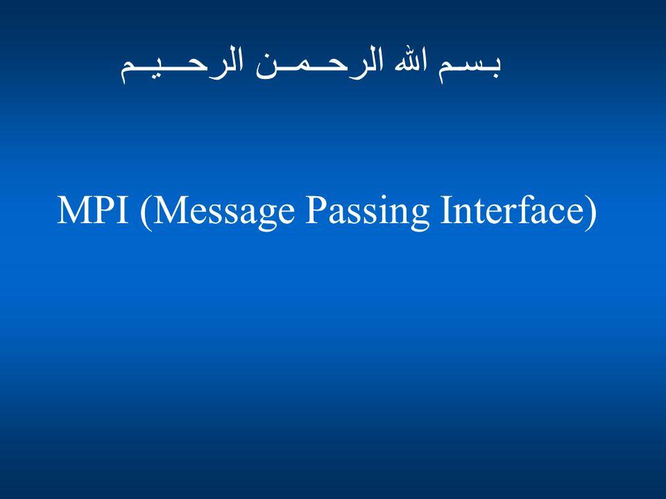 MPI (Message Passing Interface) بـسـم الله الرحــمــن الرحـــيــم