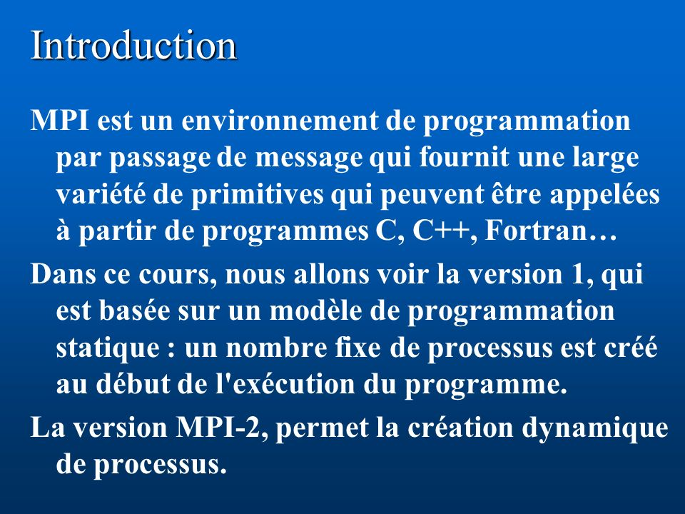 Introduction MPI est un environnement de programmation par passage de message qui fournit une large variété de primitives qui peuvent être appelées à partir de programmes C, C++, Fortran… Dans ce cours, nous allons voir la version 1, qui est basée sur un modèle de programmation statique : un nombre fixe de processus est créé au début de l exécution du programme.