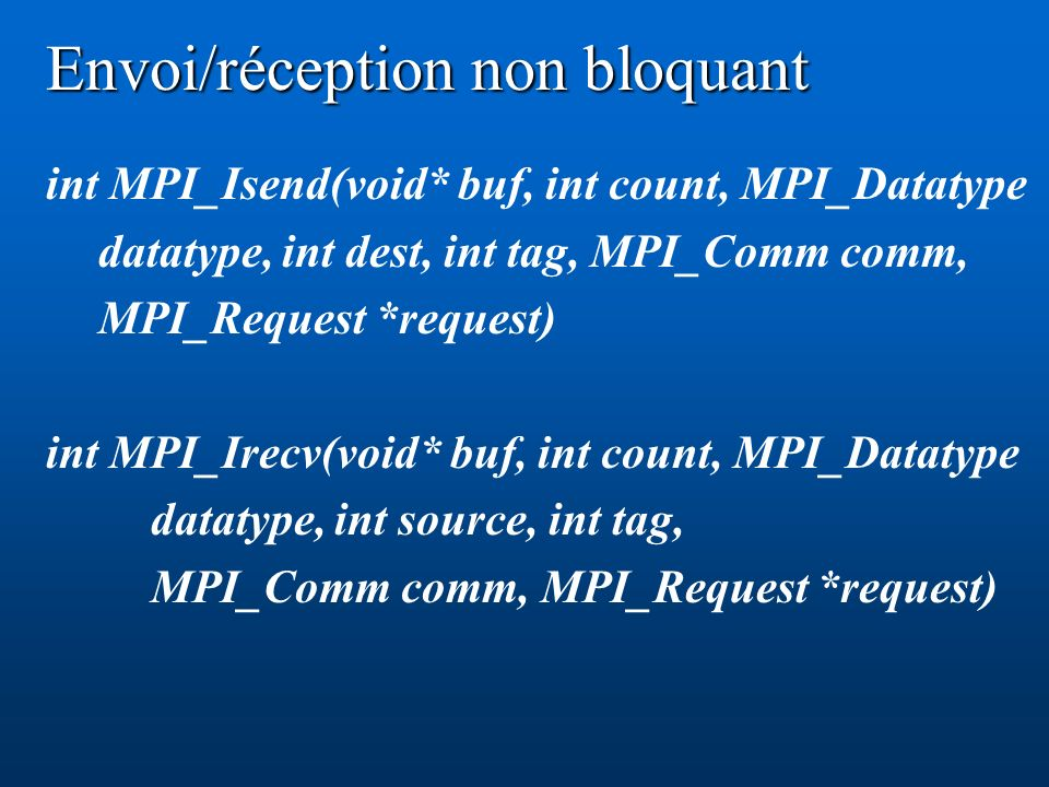 Envoi/réception non bloquant int MPI_Isend(void* buf, int count, MPI_Datatype datatype, int dest, int tag, MPI_Comm comm, MPI_Request *request) int MP
