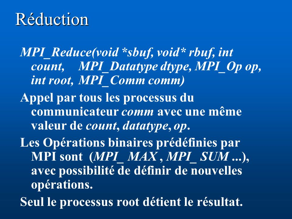 Réduction MPI_Reduce(void *sbuf, void* rbuf, int count, MPI_Datatype dtype, MPI_Op op, int root, MPI_Comm comm) Appel par tous les processus du commun