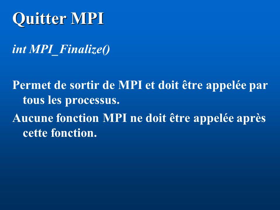 Quitter MPI int MPI_Finalize() Permet de sortir de MPI et doit être appelée par tous les processus. Aucune fonction MPI ne doit être appelée après cet