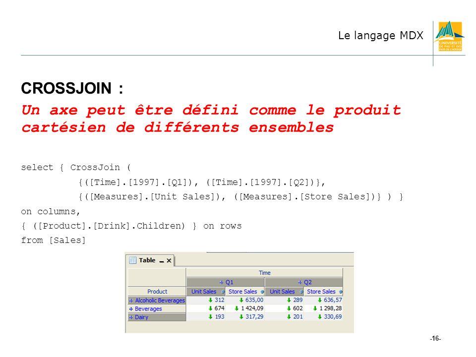-16- CROSSJOIN : Un axe peut être défini comme le produit cartésien de différents ensembles select { CrossJoin ( {([Time].[1997].[Q1]), ([Time].[1997].[Q2])}, {([Measures].[Unit Sales]), ([Measures].[Store Sales])} ) } on columns, { ([Product].[Drink].Children) } on rows from [Sales] Le langage MDX
