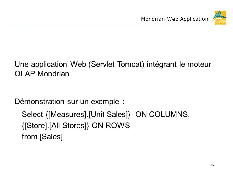 Mondrian Web Application -6- Une application Web (Servlet Tomcat) intégrant le moteur OLAP Mondrian Démonstration sur un exemple : Select {[Measures].[Unit Sales]} ON COLUMNS, {[Store].[All Stores]} ON ROWS from [Sales]