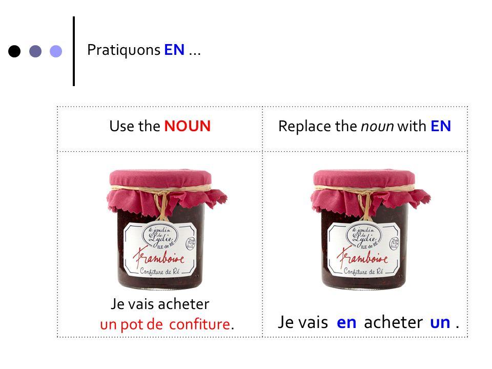 Pratiquons EN … Use the NOUNReplace the noun with EN Je veux J veux. un morceau de en un fromage.