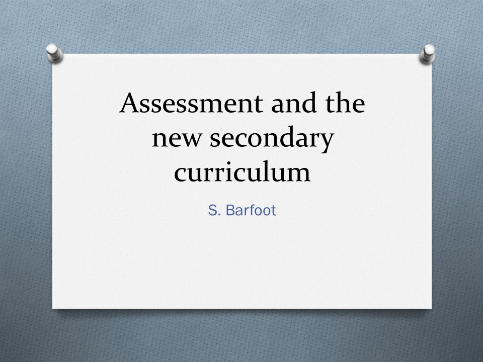 Assessment and the new secondary curriculum S. Barfoot