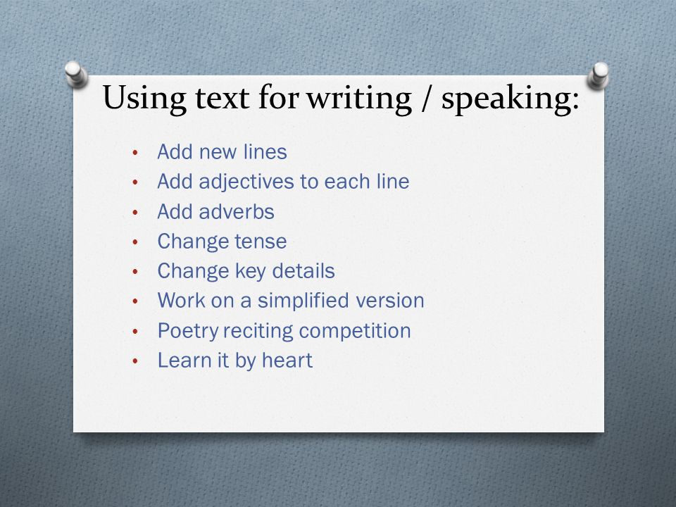 Using text for writing / speaking: Add new lines Add adjectives to each line Add adverbs Change tense Change key details Work on a simplified version Poetry reciting competition Learn it by heart