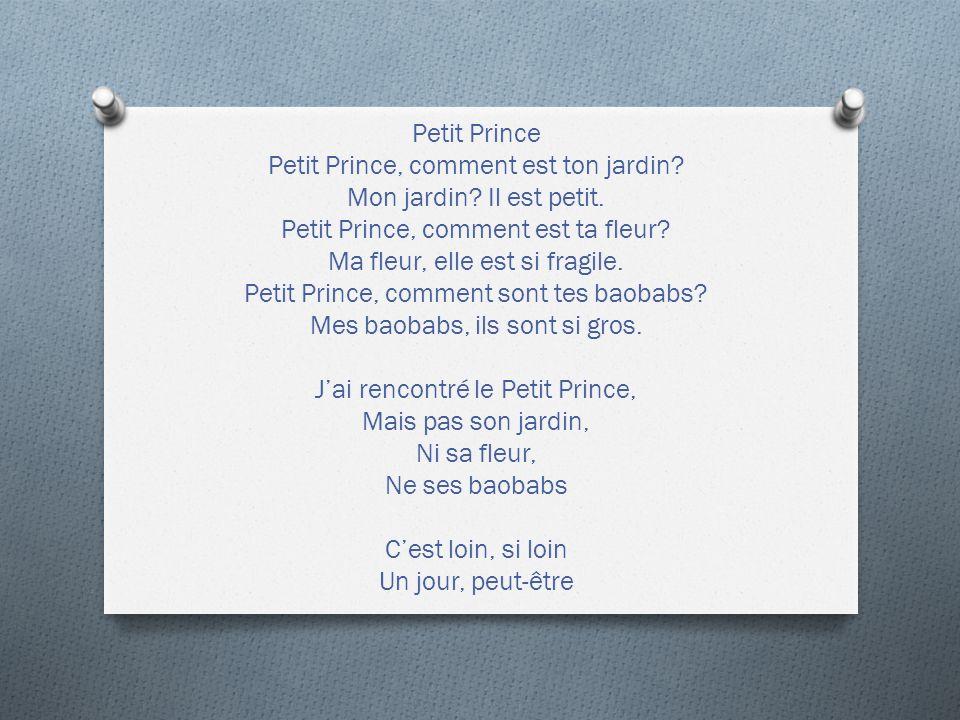 Petit Prince Petit Prince, comment est ton jardin? Mon jardin? Il est petit. Petit Prince, comment est ta fleur? Ma fleur, elle est si fragile. Petit