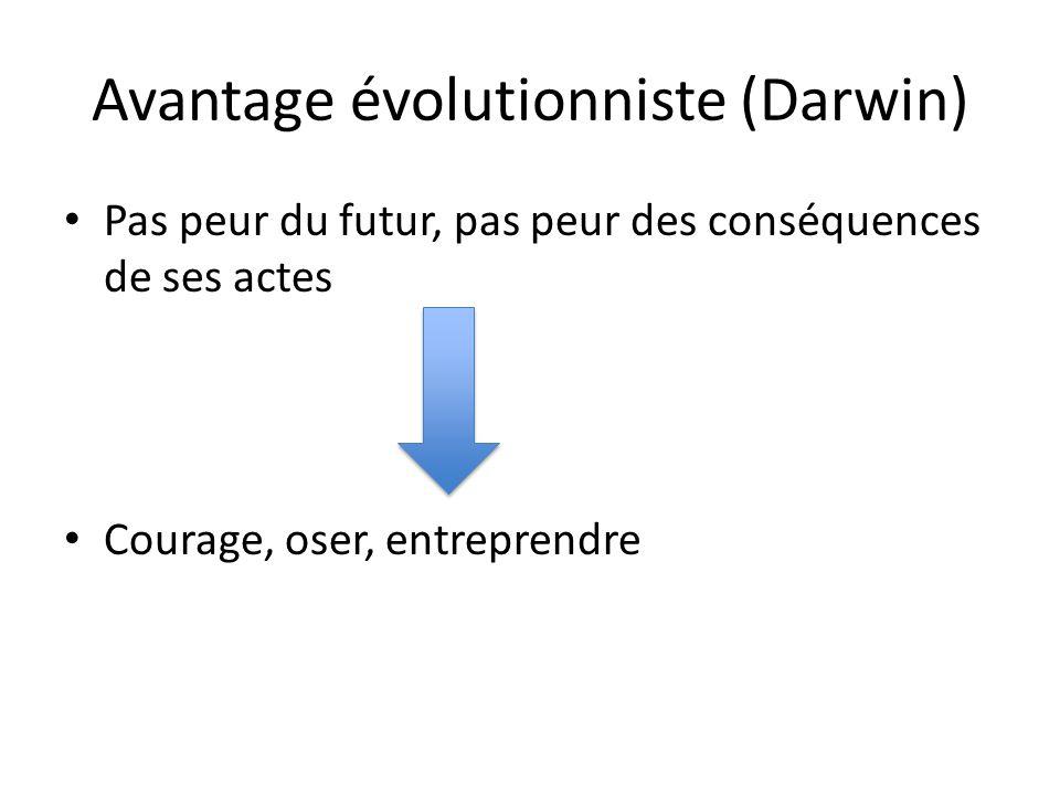 Avantage évolutionniste (Darwin) Pas peur du futur, pas peur des conséquences de ses actes => Courage, oser, entreprendre
