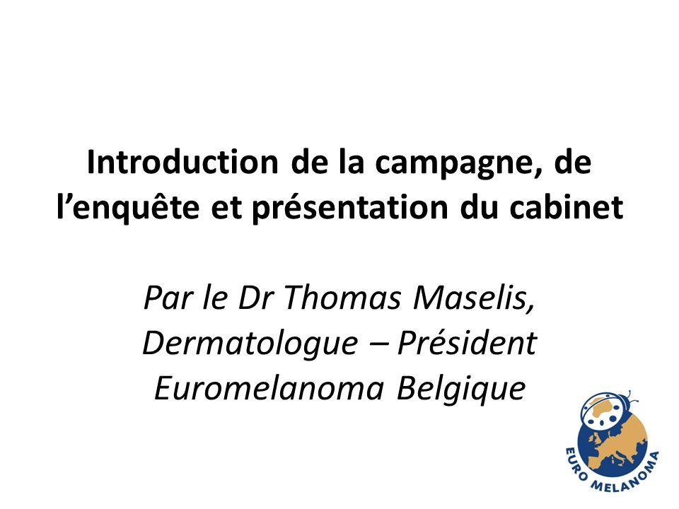 Introduction de la campagne, de lenquête et présentation du cabinet Par le Dr Thomas Maselis, Dermatologue – Président Euromelanoma Belgique