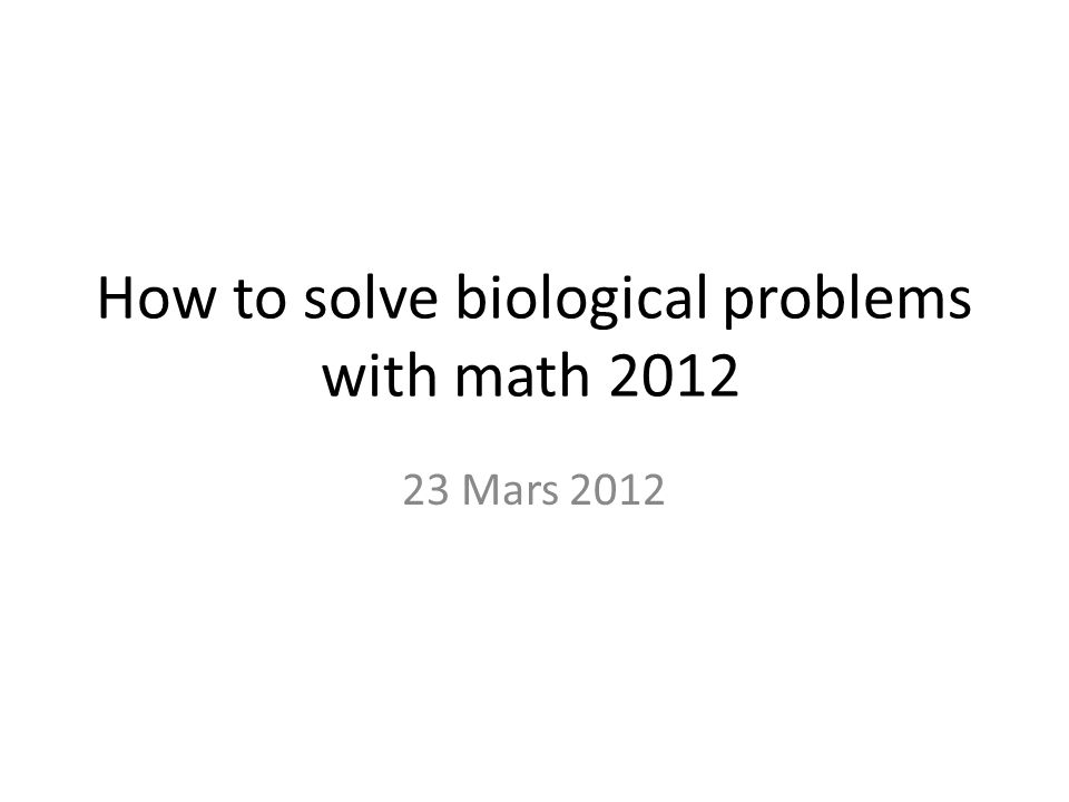 How to solve biological problems with math 2012 23 Mars 2012