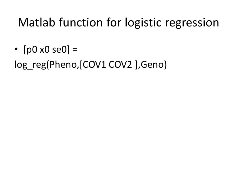 Matlab function for logistic regression [p0 x0 se0] = log_reg(Pheno,[COV1 COV2 ],Geno)