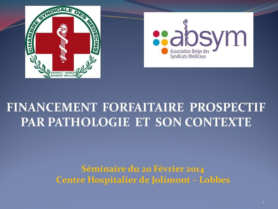 FINANCEMENT FORFAITAIRE PROSPECTIF PAR PATHOLOGIE ET SON CONTEXTE Séminaire du 20 Février 2014 Centre Hospitalier de Jolimont – Lobbes 1