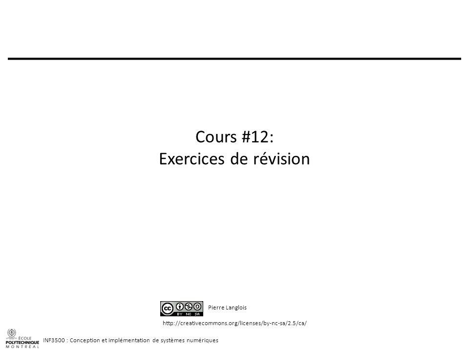 INF3500 : Conception et implémentation de systèmes numériques http://creativecommons.org/licenses/by-nc-sa/2.5/ca/ Pierre Langlois Cours #12: Exercices de révision