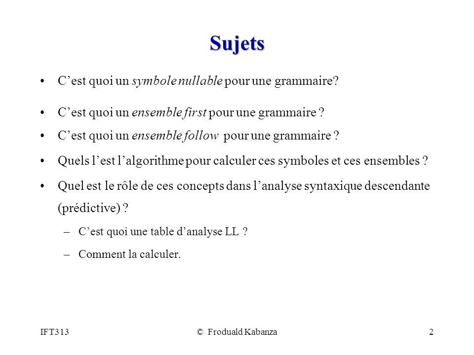 IFT313© Froduald Kabanza2 Sujets Cest quoi un symbole nullable pour une grammaire? Cest quoi un ensemble first pour une grammaire ? Cest quoi un ensem