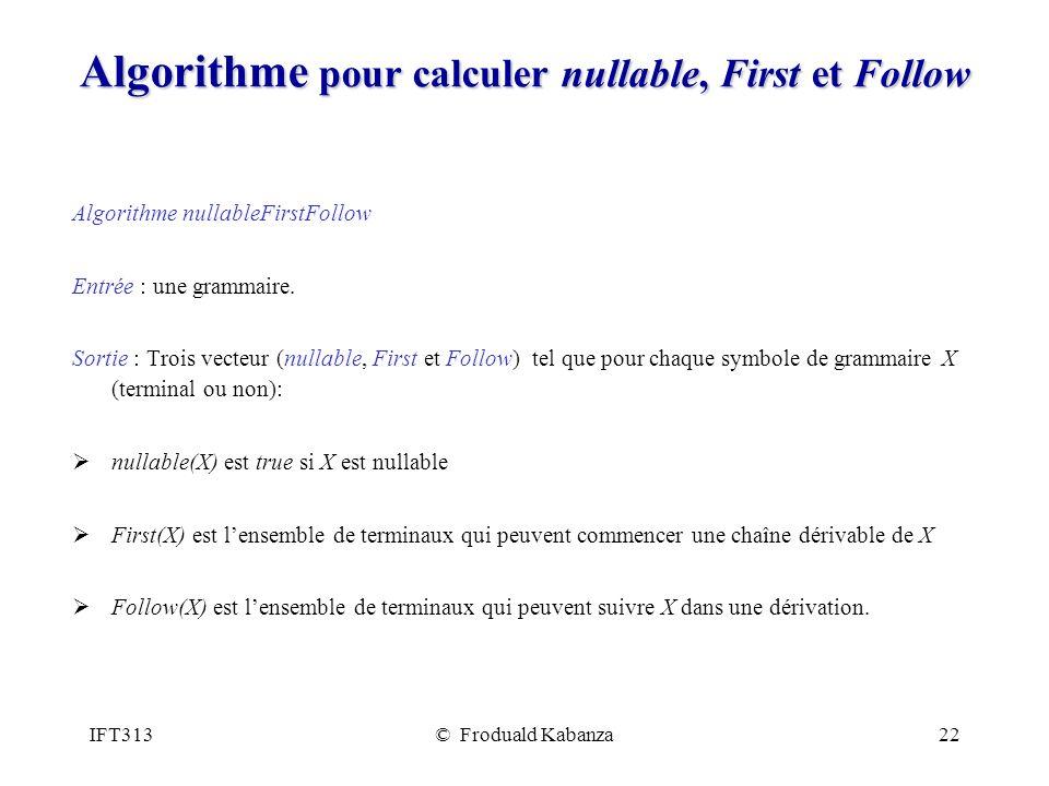IFT313© Froduald Kabanza22 Algorithme pour calculer nullable, First et Follow Algorithme nullableFirstFollow Entrée : une grammaire. Sortie : Trois ve
