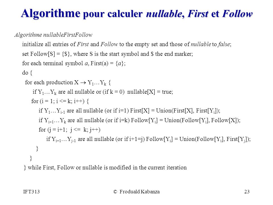 IFT313© Froduald Kabanza23 Algorithme pour calculer nullable, First et Follow Algorithme nullableFirstFollow initialize all entries of First and Follow to the empty set and those of nullable to false; set Follow[S] = {$}, where S is the start symbol and $ the end marker; for each terminal symbol a, First(a) = {a}; do { for each production X Y 1 …Y k { if Y 1 …Y k are all nullable or (if k = 0) nullable[X] = true; for (i = 1; i <= k; i++) { if Y 1 …Y i-1 are all nullable (or if i=1) First[X] = Union(First[X], First[Y i ]); if Y i+1 …Y k are all nullable (or if i=k) Follow[Y i ] = Union(Follow[Y i ], Follow[X]); for (j = i+1; j <= k; j++) if Y i+1 …Y j-1 are all nullable (or if i+1=j) Follow[Y i ] = Union(Follow[Y i ], First[Y j ]); } } while First, Follow or nullable is modified in the current iteration