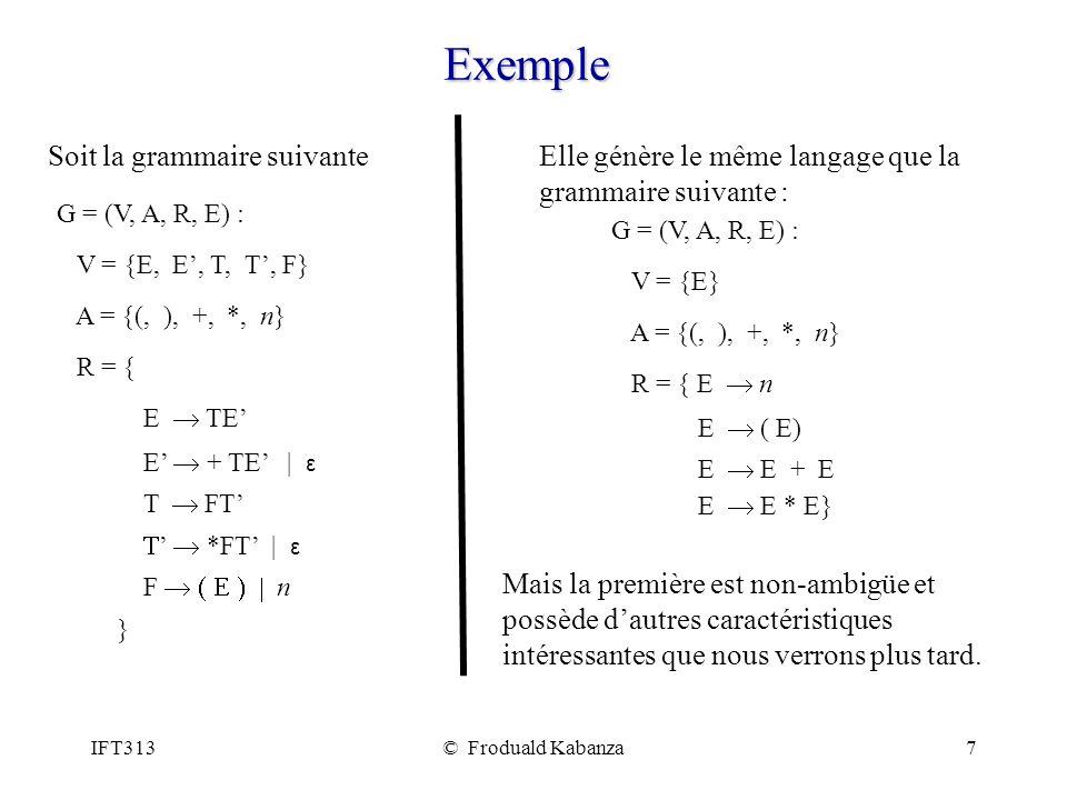 IFT313© Froduald Kabanza7 Exemple G = (V, A, R, E) : V = {E, E, T, T, F} A = {(, ), +, *, n} R = { E TE E + TE | ε T FT *FT | ε F n } G = (V, A, R, E) : V = {E} A = {(, ), +, *, n} R = { E n E ( E) E E + E E E * E} Soit la grammaire suivanteElle génère le même langage que la grammaire suivante : Mais la première est non-ambigüe et possède dautres caractéristiques intéressantes que nous verrons plus tard.