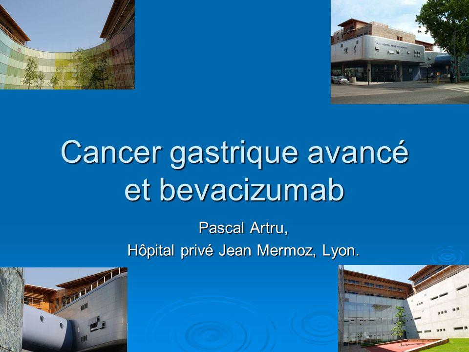 Cancer gastrique avancé et bevacizumab Pascal Artru, Hôpital privé Jean Mermoz, Lyon.