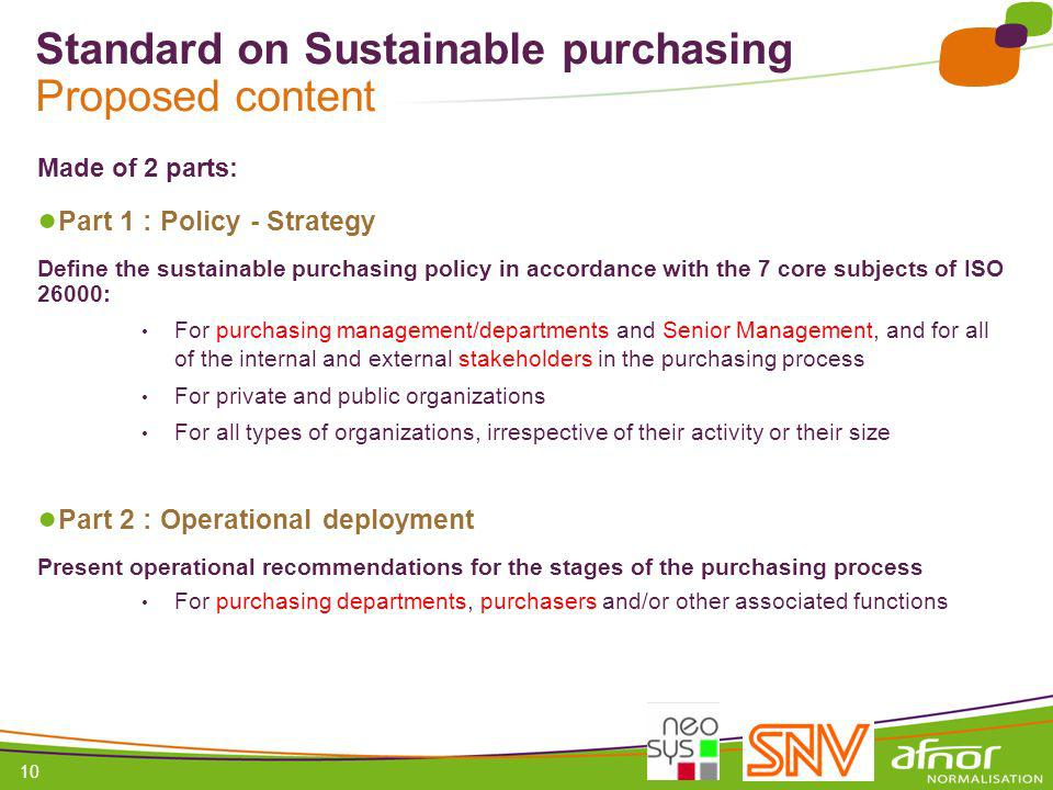 1 / Pour personnaliser les références : Affichage / En-tête et pied de page Personnaliser la zone Pied de page, Faire appliquer partout 10 Standard on Sustainable purchasing Proposed content Made of 2 parts: Part 1 : Policy - Strategy Define the sustainable purchasing policy in accordance with the 7 core subjects of ISO 26000: For purchasing management/departments and Senior Management, and for all of the internal and external stakeholders in the purchasing process For private and public organizations For all types of organizations, irrespective of their activity or their size Part 2 : Operational deployment Present operational recommendations for the stages of the purchasing process For purchasing departments, purchasers and/or other associated functions