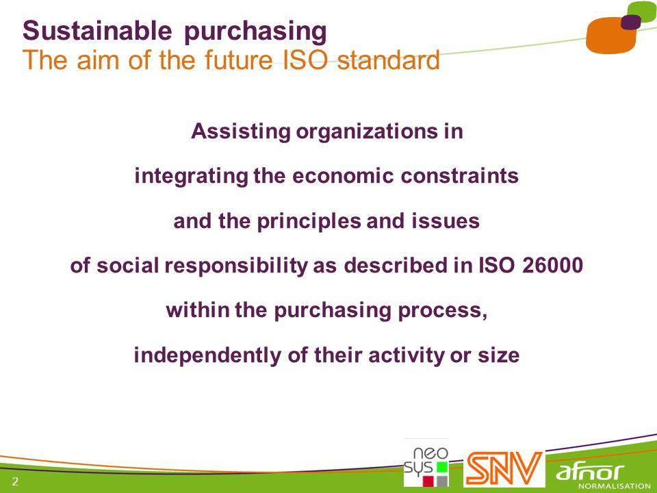 1 / Pour personnaliser les références : Affichage / En-tête et pied de page Personnaliser la zone Pied de page, Faire appliquer partout 2 Sustainable purchasing The aim of the future ISO standard Assisting organizations in integrating the economic constraints and the principles and issues of social responsibility as described in ISO 26000 within the purchasing process, independently of their activity or size