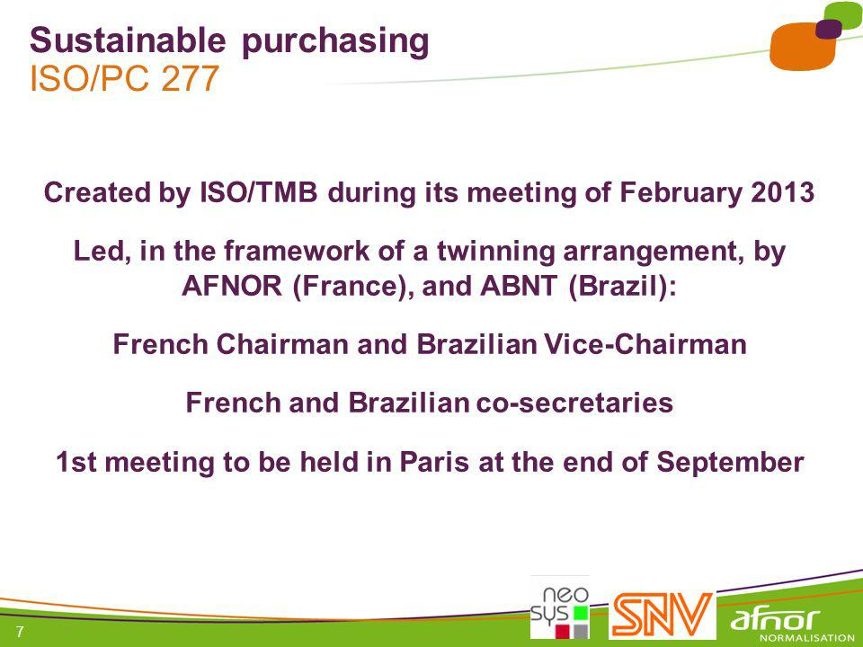 1 / Pour personnaliser les références : Affichage / En-tête et pied de page Personnaliser la zone Pied de page, Faire appliquer partout 7 Sustainable purchasing ISO/PC 277 Created by ISO/TMB during its meeting of February 2013 Led, in the framework of a twinning arrangement, by AFNOR (France), and ABNT (Brazil): French Chairman and Brazilian Vice-Chairman French and Brazilian co-secretaries 1st meeting to be held in Paris at the end of September
