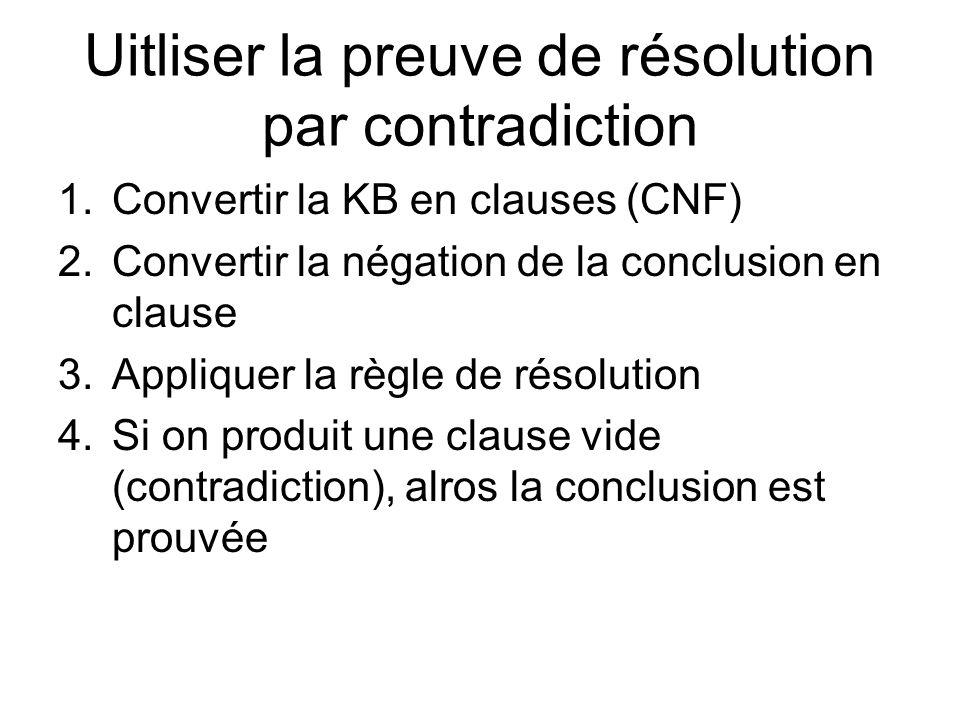 Uitliser la preuve de résolution par contradiction 1.Convertir la KB en clauses (CNF) 2.Convertir la négation de la conclusion en clause 3.Appliquer la règle de résolution 4.Si on produit une clause vide (contradiction), alros la conclusion est prouvée
