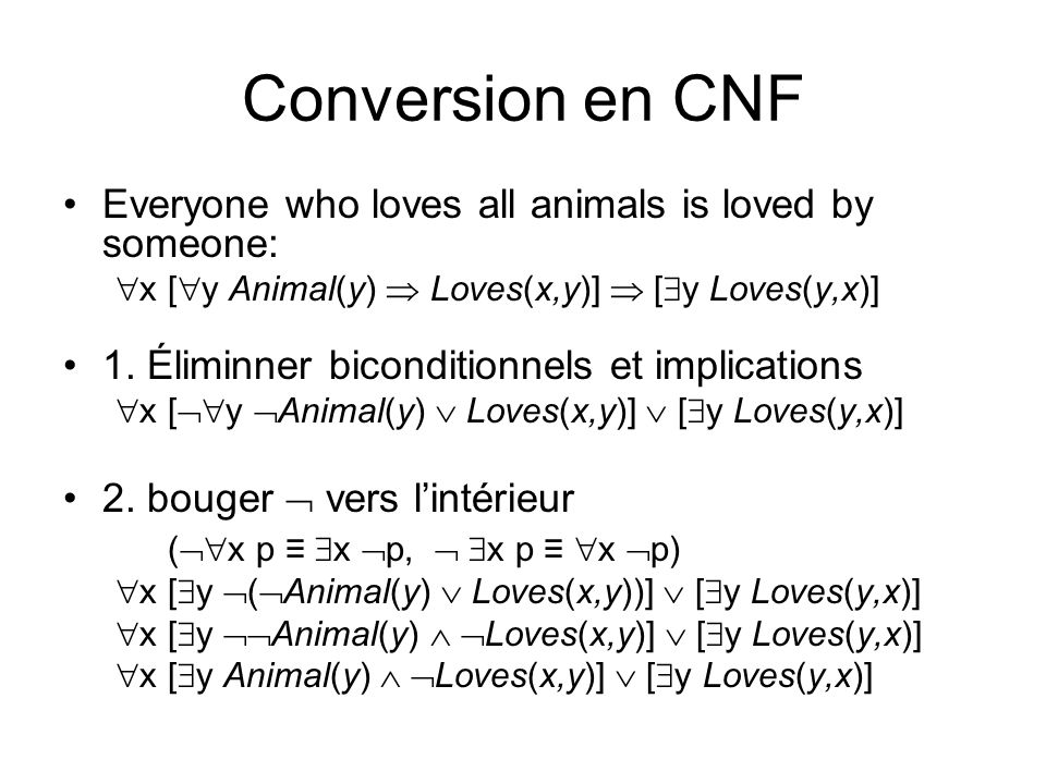 Conversion en CNF Everyone who loves all animals is loved by someone: x [ y Animal(y) Loves(x,y)] [ y Loves(y,x)] 1. Éliminner biconditionnels et impl