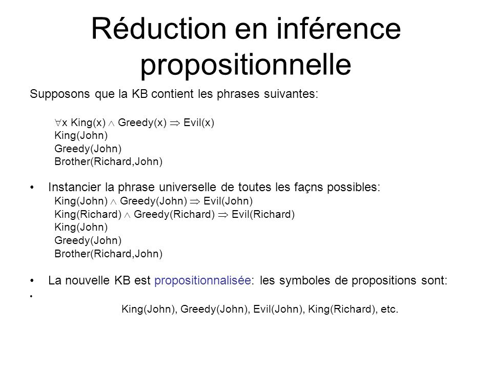 Réduction en inférence propositionnelle Supposons que la KB contient les phrases suivantes: x King(x) Greedy(x) Evil(x) King(John) Greedy(John) Brothe