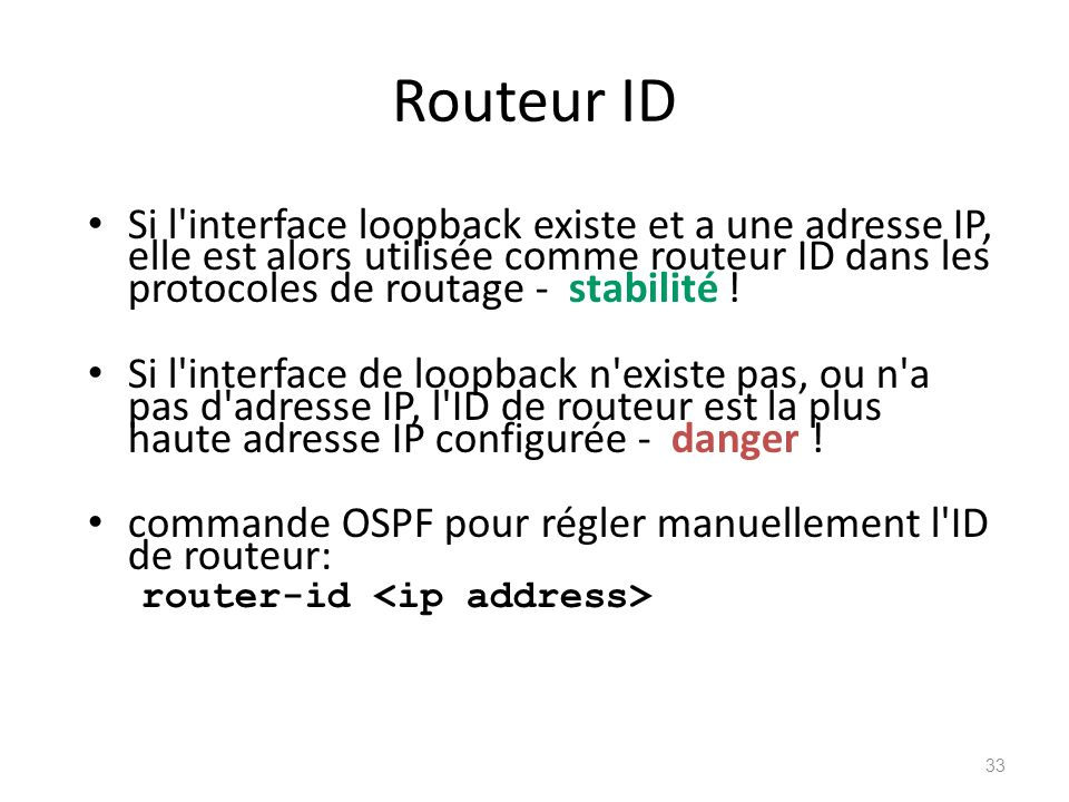 Routeur ID Si l'interface loopback existe et a une adresse IP, elle est alors utilisée comme routeur ID dans les protocoles de routage - stabilité ! S
