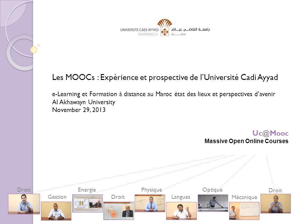 Les MOOCs : Expérience et prospective de lUniversité Cadi Ayyad e-Learning et Formation à distance au Maroc état des lieux et perspectives davenir Al Akhawayn University November 29, 2013 Droit Gestion Energie Droit Physique Langues Optique Mécanique Droit Uc@Mooc Massive Open Online Courses
