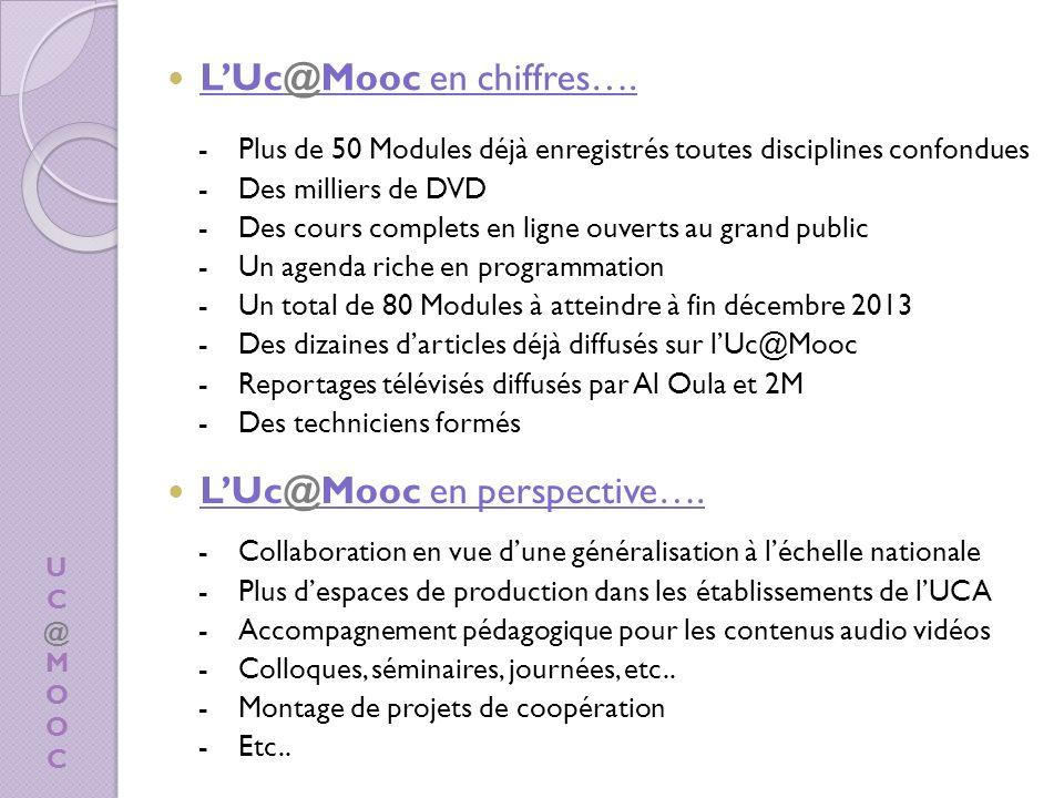 UC@MOOCUC@MOOC -Plus de 50 Modules déjà enregistrés toutes disciplines confondues -Des milliers de DVD -Des cours complets en ligne ouverts au grand public -Un agenda riche en programmation -Un total de 80 Modules à atteindre à fin décembre 2013 -Des dizaines darticles déjà diffusés sur lUc@Mooc -Reportages télévisés diffusés par Al Oula et 2M -Des techniciens formés LUc@Mooc en chiffres….