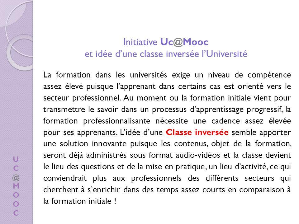 UC@MOOCUC@MOOC Initiative Uc@Mooc et idée dune classe inversée lUniversité La formation dans les universités exige un niveau de compétence assez élevé puisque lapprenant dans certains cas est orienté vers le secteur professionnel.