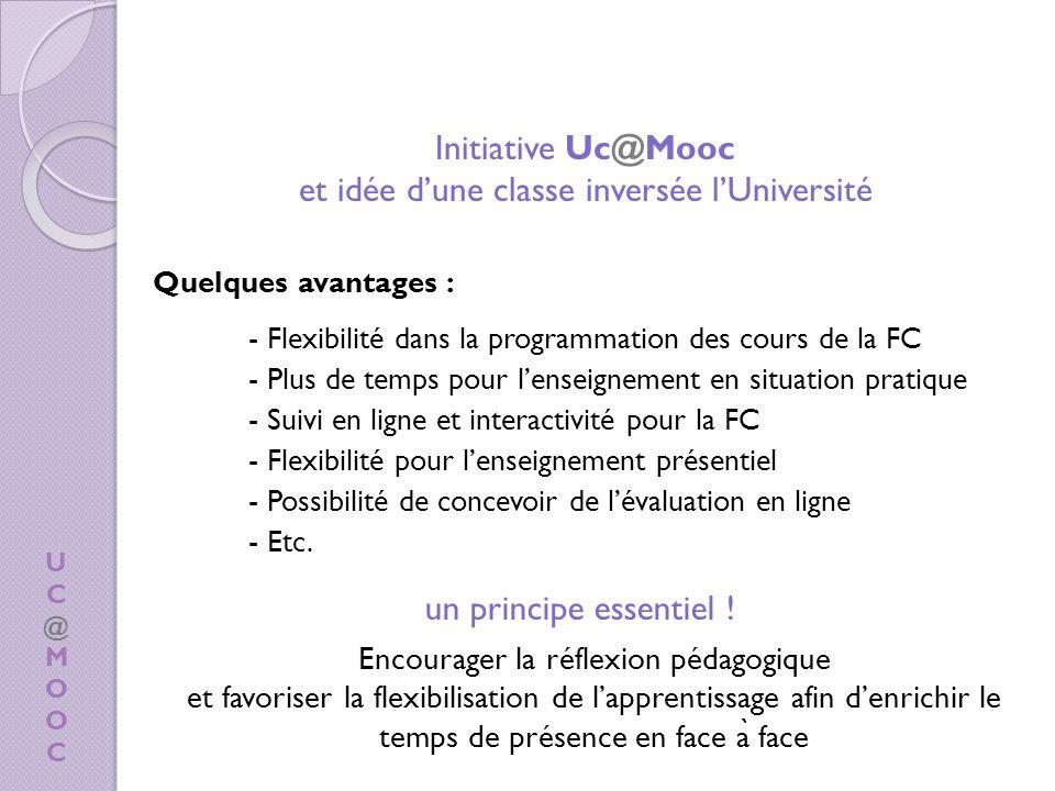 UC@MOOCUC@MOOC Quelques avantages : - Flexibilité dans la programmation des cours de la FC - Plus de temps pour lenseignement en situation pratique - Suivi en ligne et interactivité pour la FC - Flexibilité pour lenseignement présentiel - Possibilité de concevoir de lévaluation en ligne - Etc.
