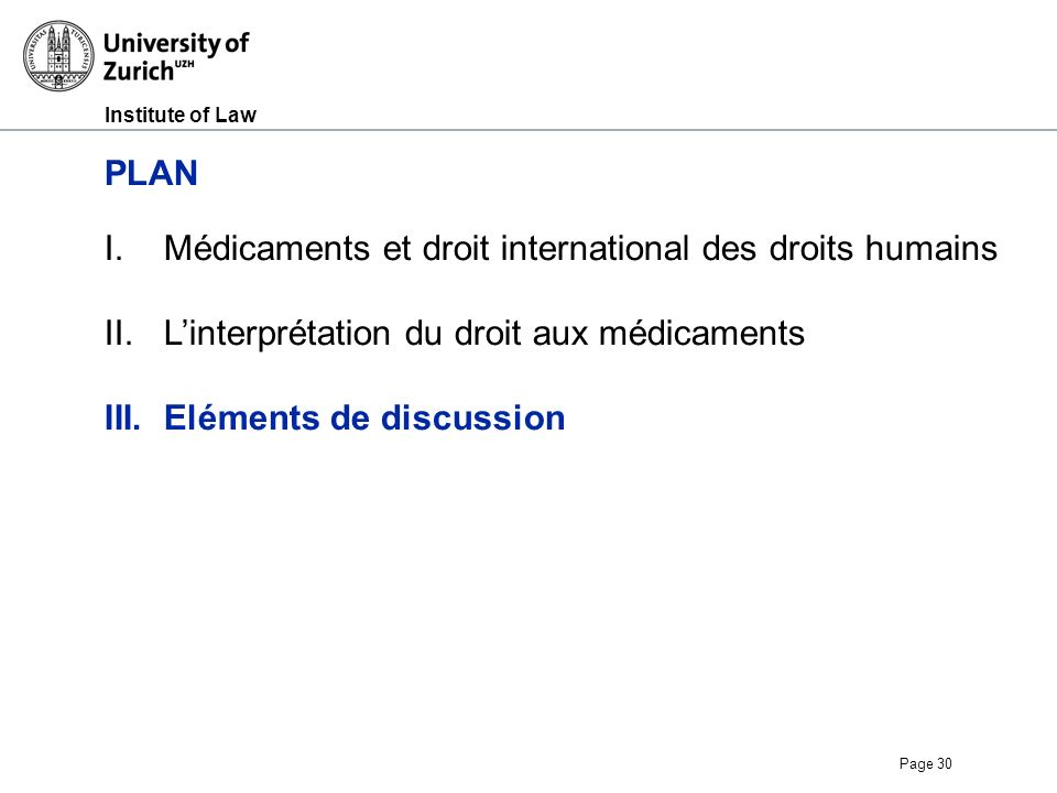 Institute of Law Page 30 PLAN I.Médicaments et droit international des droits humains II.Linterprétation du droit aux médicaments III.Eléments de discussion