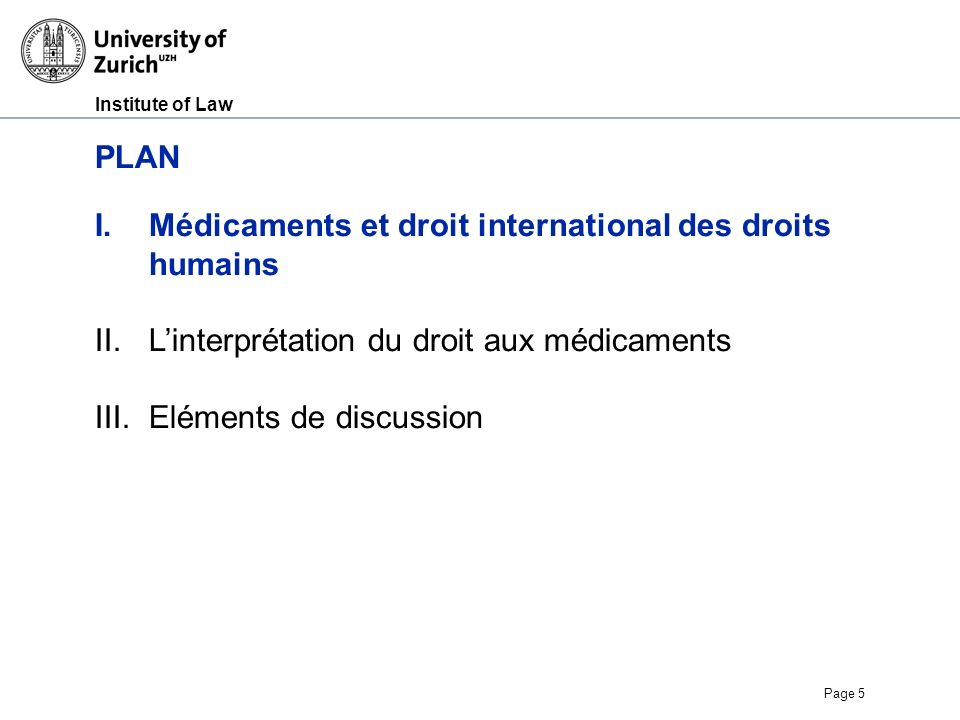 Institute of Law Page 5 PLAN I.Médicaments et droit international des droits humains II.Linterprétation du droit aux médicaments III.Eléments de discussion