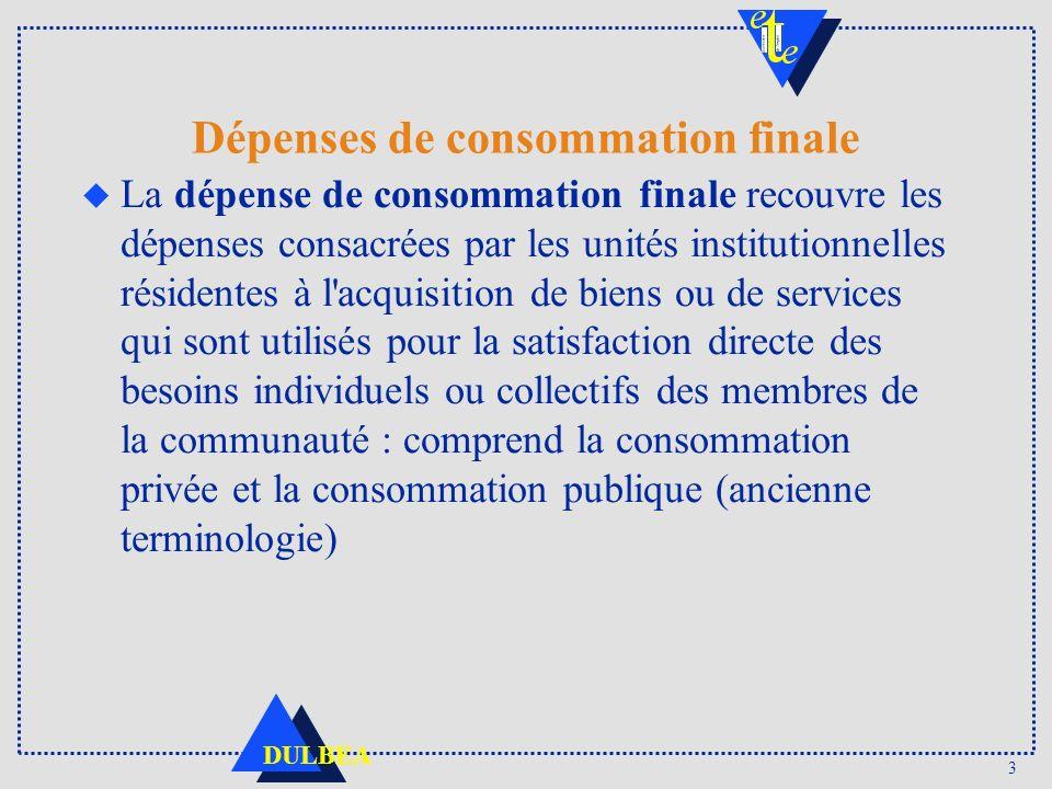 3 DULBEA Dépenses de consommation finale u La dépense de consommation finale recouvre les dépenses consacrées par les unités institutionnelles résiden