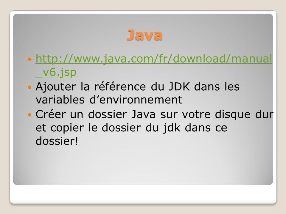 Java http://www.java.com/fr/download/manual _v6.jsp http://www.java.com/fr/download/manual _v6.jsp Ajouter la référence du JDK dans les variables denv