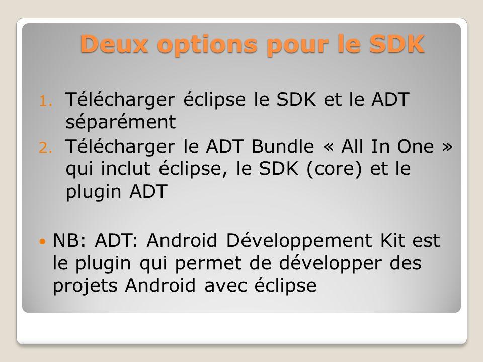 Deux options pour le SDK 1. Télécharger éclipse le SDK et le ADT séparément 2. Télécharger le ADT Bundle « All In One » qui inclut éclipse, le SDK (co